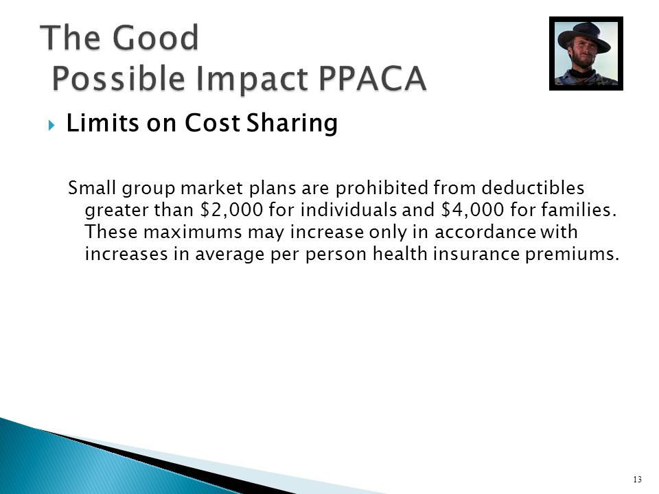 Limits on Cost Sharing Small group market plans are prohibited from deductibles greater than $2,000 for individuals and $4,000 for families. These max
