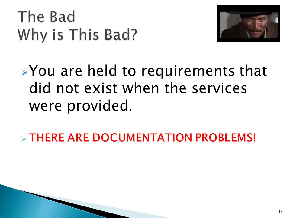 You are held to requirements that did not exist when the services were provided. THERE ARE DOCUMENTATION PROBLEMS! 18