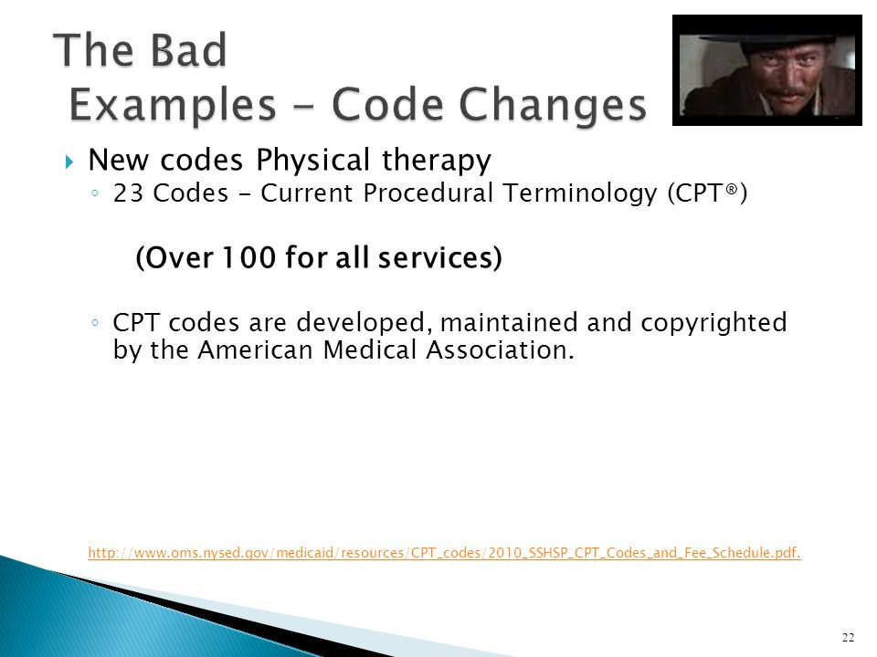 New codes Physical therapy 23 Codes - Current Procedural Terminology (CPT®) (Over 100 for all services) CPT codes are developed, maintained and copyri