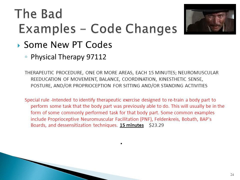 Some New PT Codes Physical Therapy 97112 THERAPEUTIC PROCEDURE, ONE OR MORE AREAS, EACH 15 MINUTES; NEUROMUSCULAR REEDUCATION OF MOVEMENT, BALANCE, CO