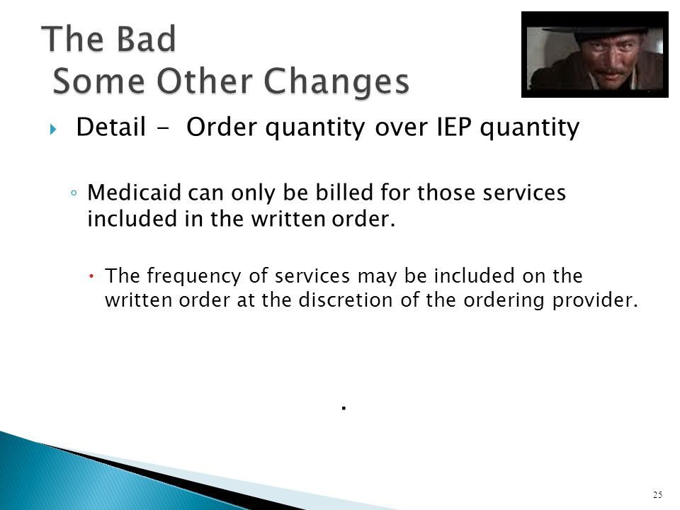 Detail - Order quantity over IEP quantity Medicaid can only be billed for those services included in the written order. The frequency of services may