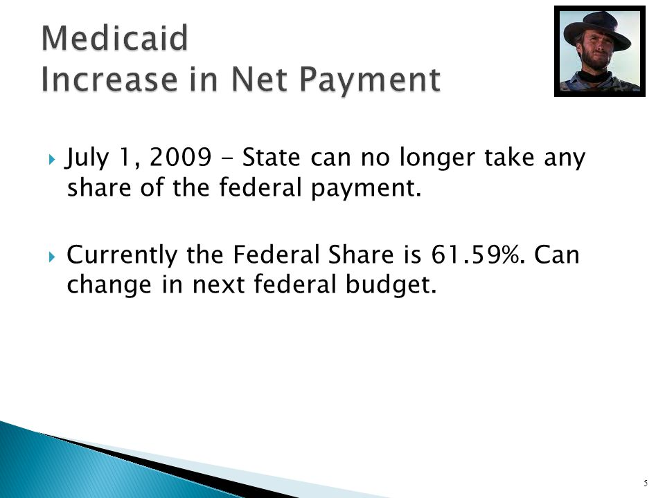 July 1, 2009 - State can no longer take any share of the federal payment. Currently the Federal Share is 61.59%. Can change in next federal budget. 5