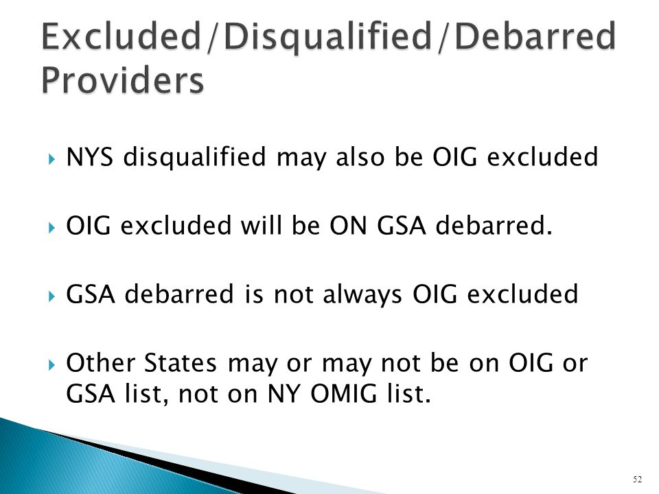 NYS disqualified may also be OIG excluded OIG excluded will be ON GSA debarred. GSA debarred is not always OIG excluded Other States may or may not be