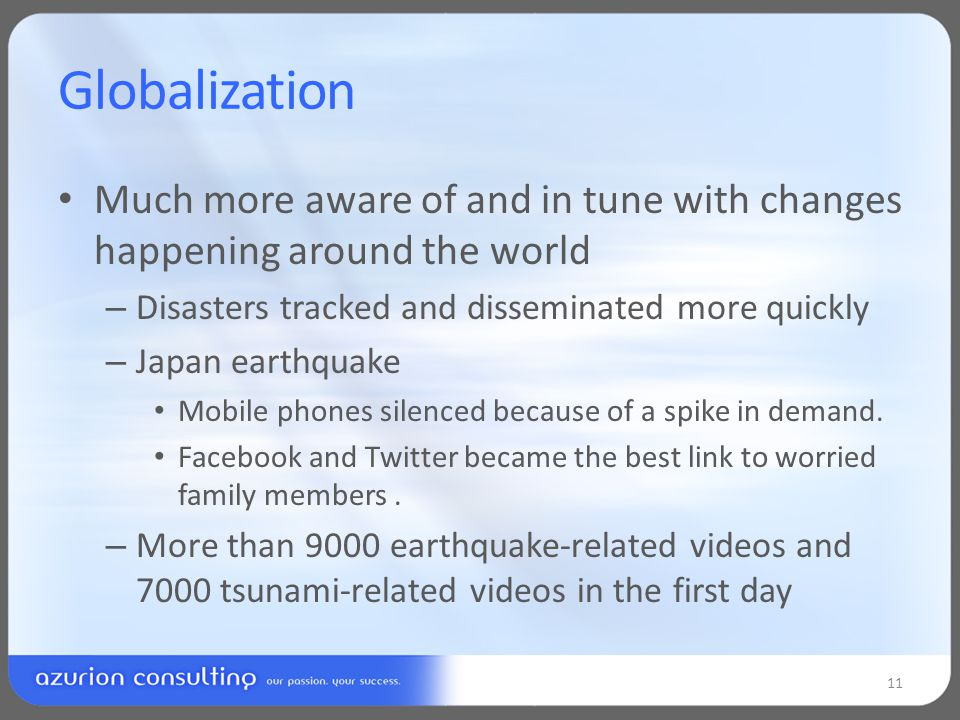 Globalization Much more aware of and in tune with changes happening around the world – Disasters tracked and disseminated more quickly – Japan earthquake Mobile phones silenced because of a spike in demand.