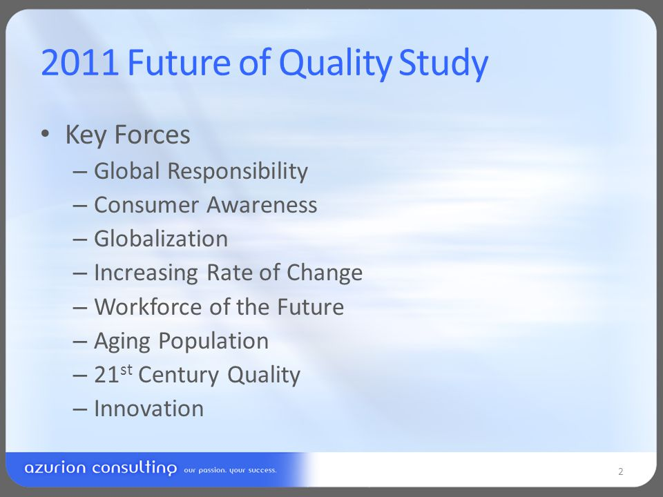 2011 Future of Quality Study Key Forces – Global Responsibility – Consumer Awareness – Globalization – Increasing Rate of Change – Workforce of the Future – Aging Population – 21 st Century Quality – Innovation 2