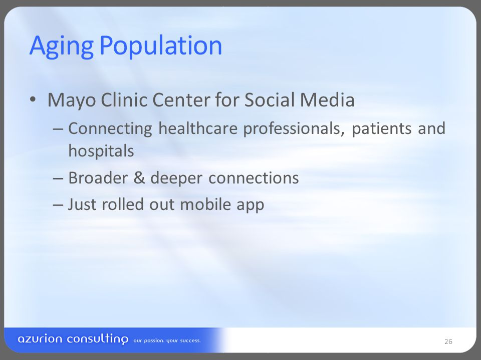 Aging Population Mayo Clinic Center for Social Media – Connecting healthcare professionals, patients and hospitals – Broader & deeper connections – Just rolled out mobile app 26