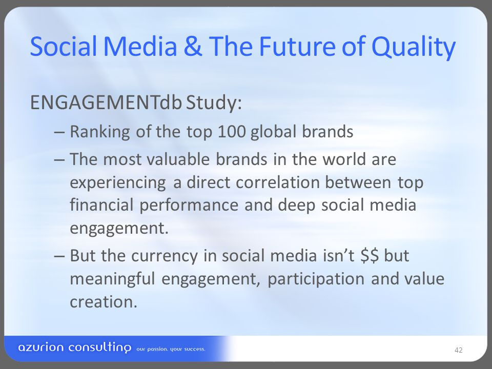 Social Media & The Future of Quality ENGAGEMENTdb Study: – Ranking of the top 100 global brands – The most valuable brands in the world are experiencing a direct correlation between top financial performance and deep social media engagement.
