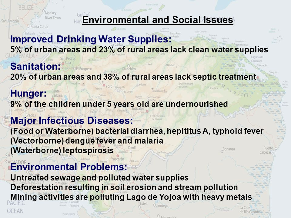 Environmental and Social Issues Improved Drinking Water Supplies: 5% of urban areas and 23% of rural areas lack clean water supplies Sanitation: 20% of urban areas and 38% of rural areas lack septic treatment Hunger: 9% of the children under 5 years old are undernourished Major Infectious Diseases: (Food or Waterborne) bacterial diarrhea, hepititus A, typhoid fever (Vectorborne) dengue fever and malaria (Waterborne) leptospirosis Environmental Problems: Untreated sewage and polluted water supplies Deforestation resulting in soil erosion and stream pollution Mining activities are polluting Lago de Yojoa with heavy metals