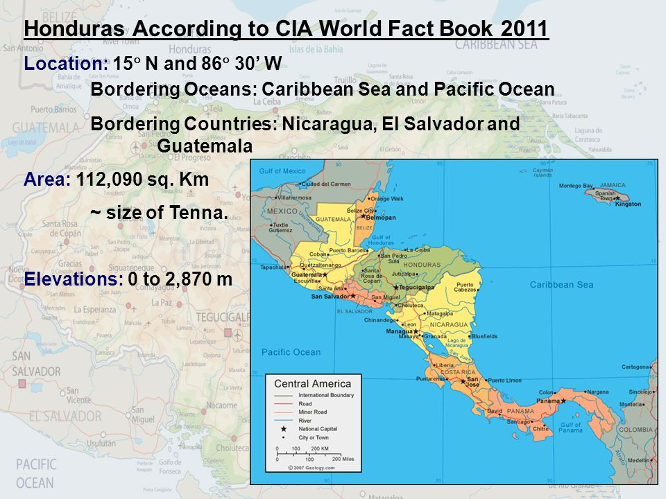 Honduras According to CIA World Fact Book 2011 Location: 15 N and 86 30 W Bordering Oceans: Caribbean Sea and Pacific Ocean Bordering Countries: Nicar