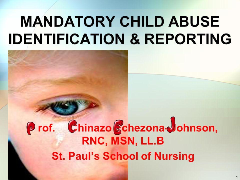 1 MANDATORY CHILD ABUSE IDENTIFICATION & REPORTING P rof. Chinazo Echezona- Johnson, RNC, MSN, LL.B St. Pauls School of Nursing
