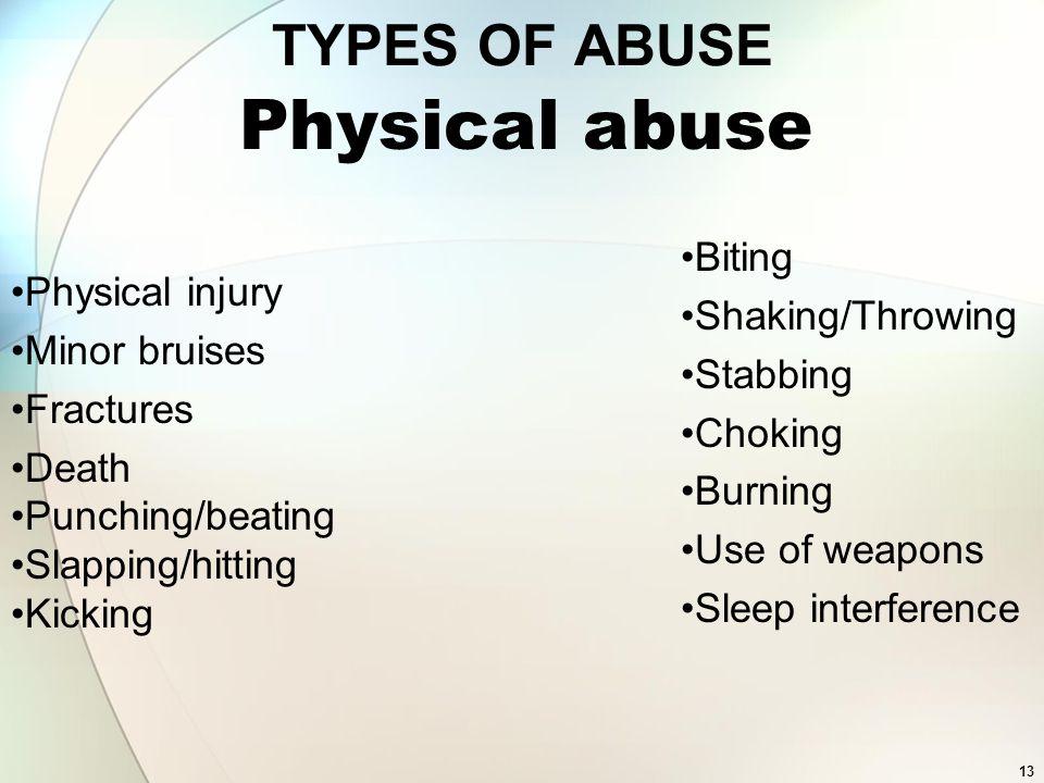 13 TYPES OF ABUSE Physical injury Minor bruises Fractures Death Punching/beating Slapping/hitting Kicking Biting Shaking/Throwing Stabbing Choking Bur