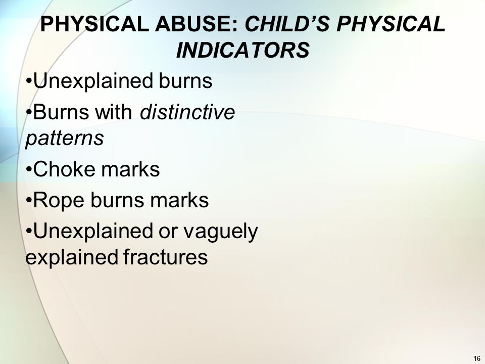 16 PHYSICAL ABUSE: CHILDS PHYSICAL INDICATORS Unexplained burns Burns with distinctive patterns Choke marks Rope burns marks Unexplained or vaguely ex