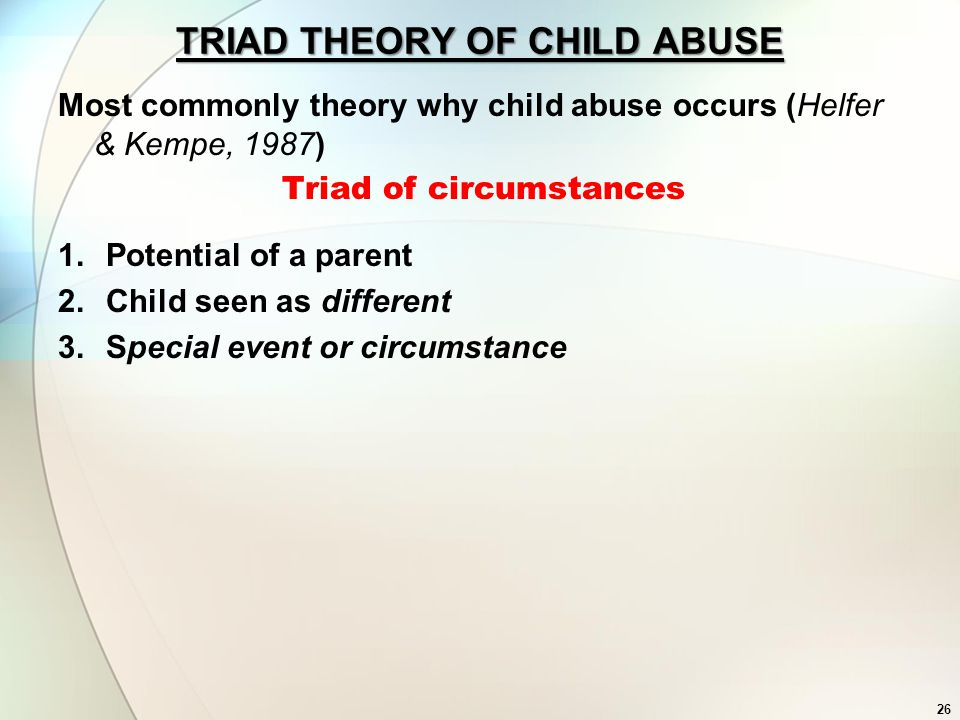 26 TRIAD THEORY OF CHILD ABUSE Most commonly theory why child abuse occurs (Helfer & Kempe, 1987) Triad of circumstances 1.Potential of a parent 2.Chi