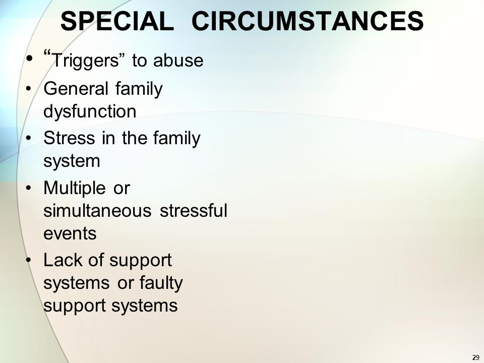 29 SPECIAL CIRCUMSTANCES Triggers to abuse General family dysfunction Stress in the family system Multiple or simultaneous stressful events Lack of su