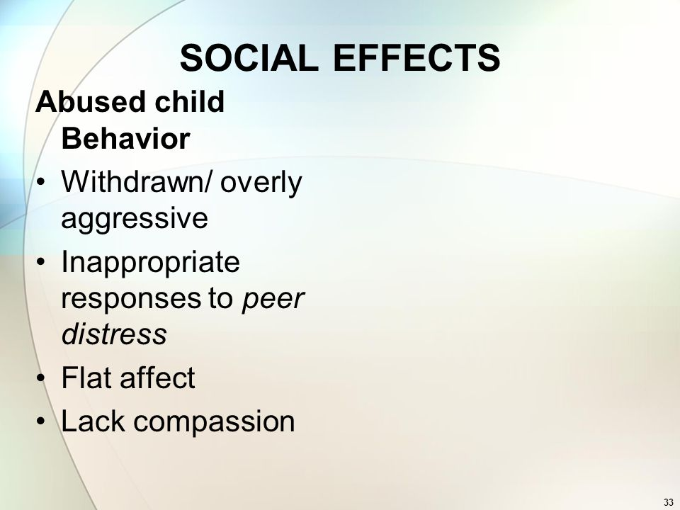 33 SOCIAL EFFECTS Abused child Behavior Withdrawn/ overly aggressive Inappropriate responses to peer distress Flat affect Lack compassion