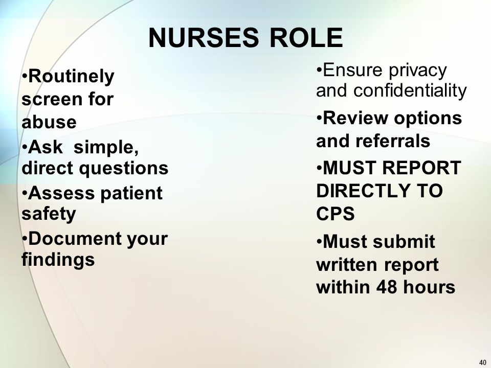 40 NURSES ROLE Routinely screen for abuse Ask simple, direct questions Assess patient safety Document your findings Ensure privacy and confidentiality