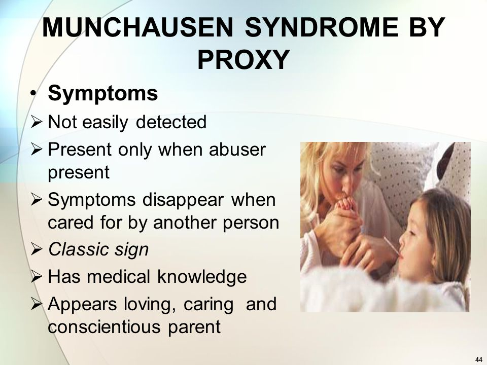 44 MUNCHAUSEN SYNDROME BY PROXY Symptoms Not easily detected Present only when abuser present Symptoms disappear when cared for by another person Clas