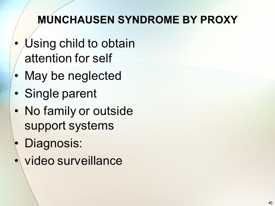 45 MUNCHAUSEN SYNDROME BY PROXY Using child to obtain attention for self May be neglected Single parent No family or outside support systems Diagnosis
