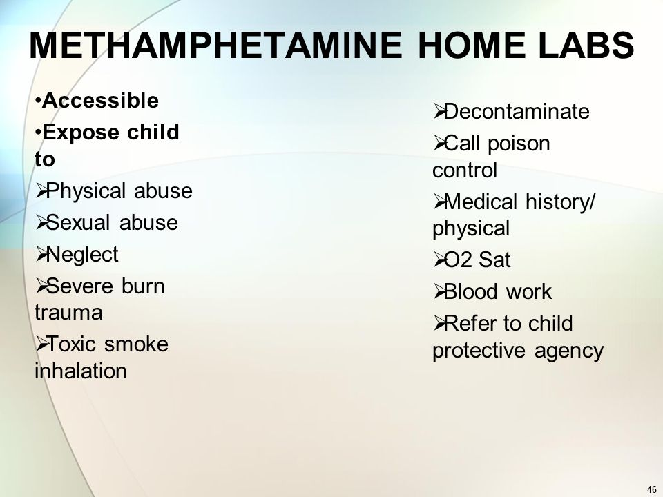 46 METHAMPHETAMINE HOME LABS Accessible Expose child to Physical abuse Sexual abuse Neglect Severe burn trauma Toxic smoke inhalation Decontaminate Ca