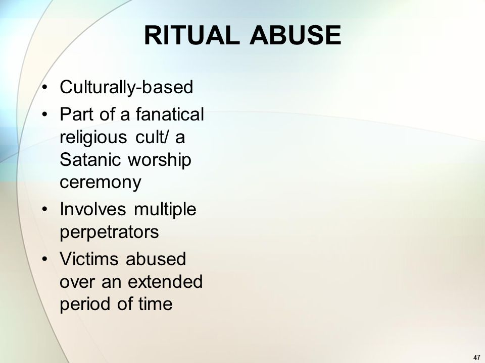 47 RITUAL ABUSE Culturally-based Part of a fanatical religious cult/ a Satanic worship ceremony Involves multiple perpetrators Victims abused over an