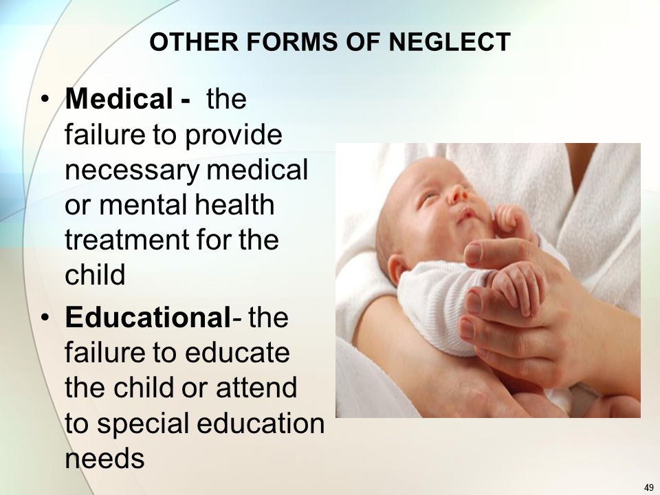 49 OTHER FORMS OF NEGLECT Medical - the failure to provide necessary medical or mental health treatment for the child Educational- the failure to educ