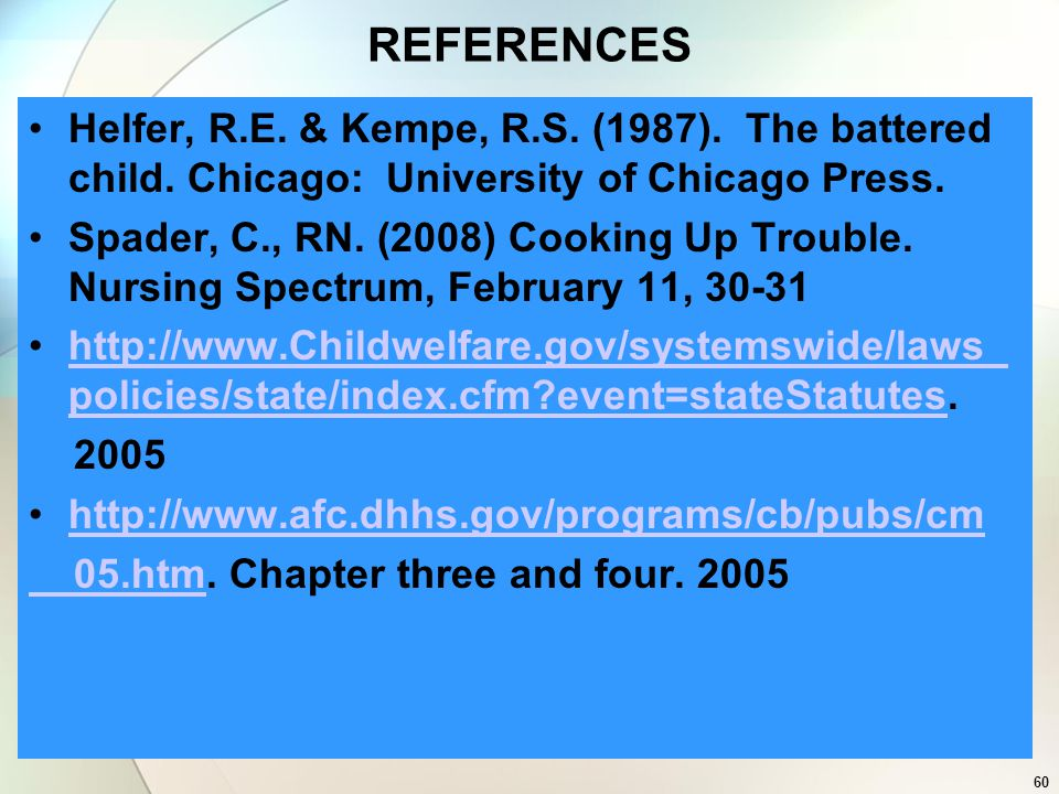 60 REFERENCES Helfer, R.E. & Kempe, R.S. (1987). The battered child. Chicago: University of Chicago Press. Spader, C., RN. (2008) Cooking Up Trouble.