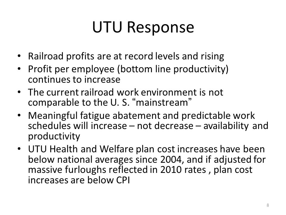 UTU Response Railroad profits are at record levels and rising Profit per employee (bottom line productivity) continues to increase The current railroad work environment is not comparable to the U.