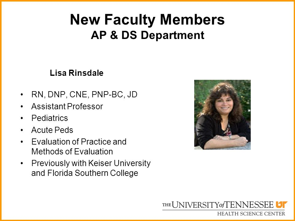 New Faculty Members AP & DS Department Lisa Rinsdale RN, DNP, CNE, PNP-BC, JD Assistant Professor Pediatrics Acute Peds Evaluation of Practice and Met