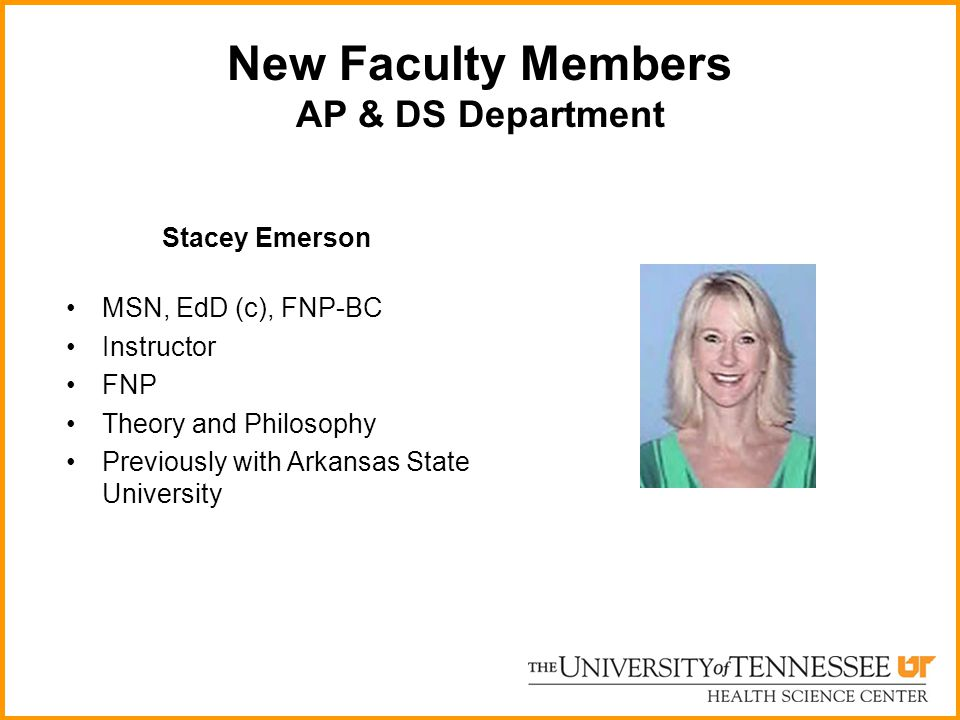New Faculty Members AP & DS Department Stacey Emerson MSN, EdD (c), FNP-BC Instructor FNP Theory and Philosophy Previously with Arkansas State Univers