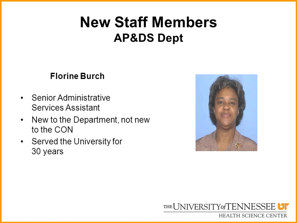 New Staff Members AP&DS Dept Florine Burch Senior Administrative Services Assistant New to the Department, not new to the CON Served the University fo
