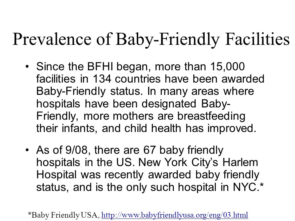 Prevalence of Baby-Friendly Facilities Since the BFHI began, more than 15,000 facilities in 134 countries have been awarded Baby-Friendly status. In m