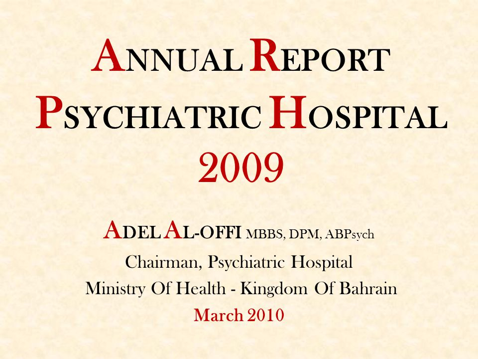 A NNUAL R EPORT P SYCHIATRIC H OSPITAL 2009 A DEL A L-OFFI MBBS, DPM, ABPsych Chairman, Psychiatric Hospital Ministry Of Health - Kingdom Of Bahrain M