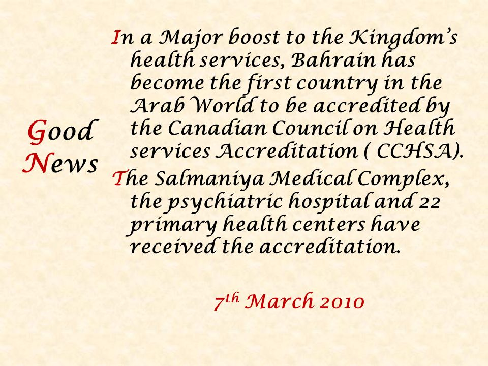 G ood N ews In a Major boost to the Kingdoms health services, Bahrain has become the first country in the Arab World to be accredited by the Canadian