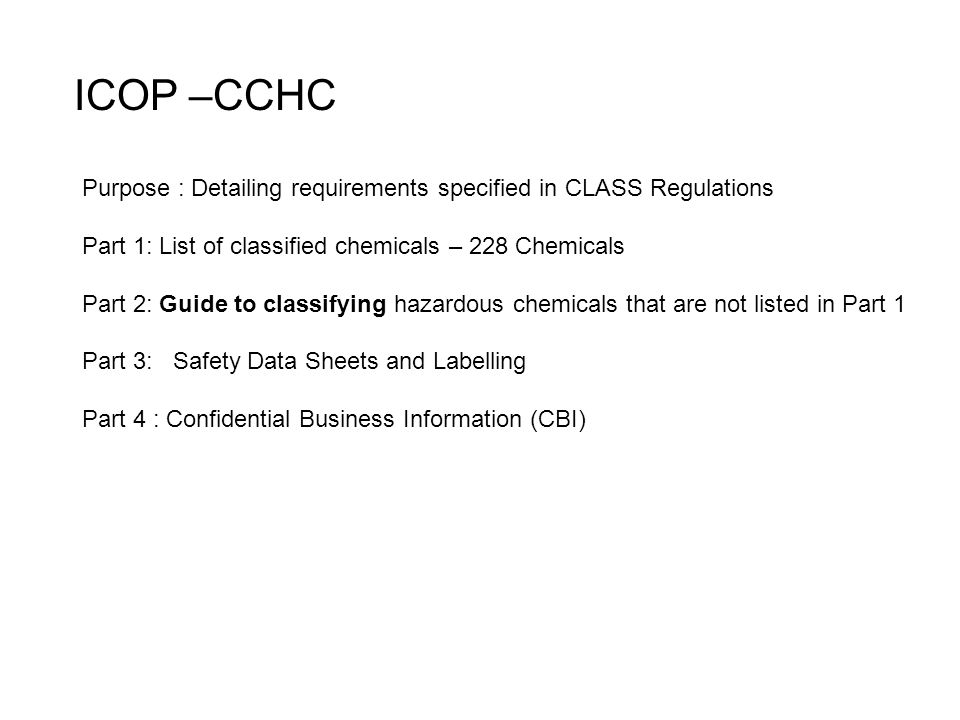 ICOP –CCHC Purpose : Detailing requirements specified in CLASS Regulations Part 1: List of classified chemicals – 228 Chemicals Part 2: Guide to classifying hazardous chemicals that are not listed in Part 1 Part 3: Safety Data Sheets and Labelling Part 4 : Confidential Business Information (CBI)