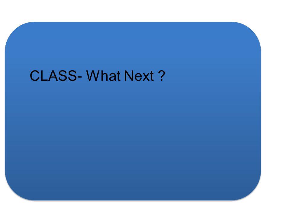 CLASS- What Next ?