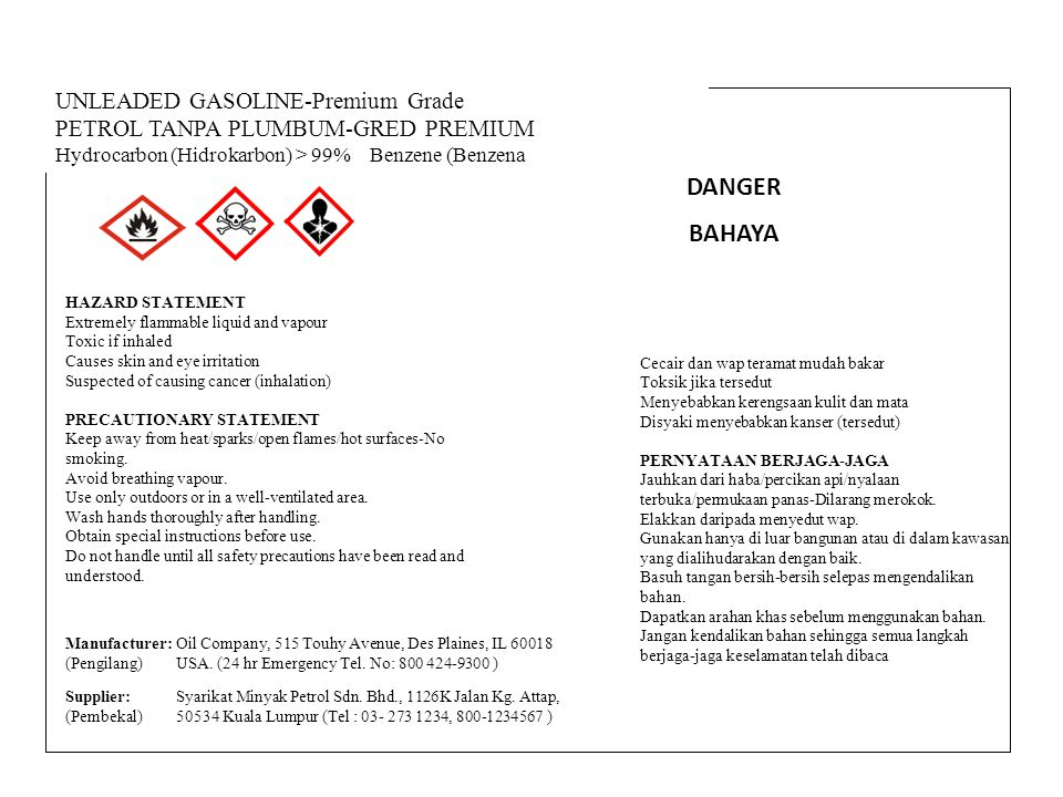 UNLEADED GASOLINE-Premium Grade PETROL TANPA PLUMBUM-GRED PREMIUM Hydrocarbon (Hidrokarbon) > 99% Benzene (Benzena) < 1% HAZARD STATEMENT Extremely flammable liquid and vapour Toxic if inhaled Causes skin and eye irritation Suspected of causing cancer (inhalation) PRECAUTIONARY STATEMENT Keep away from heat/sparks/open flames/hot surfaces-No smoking.