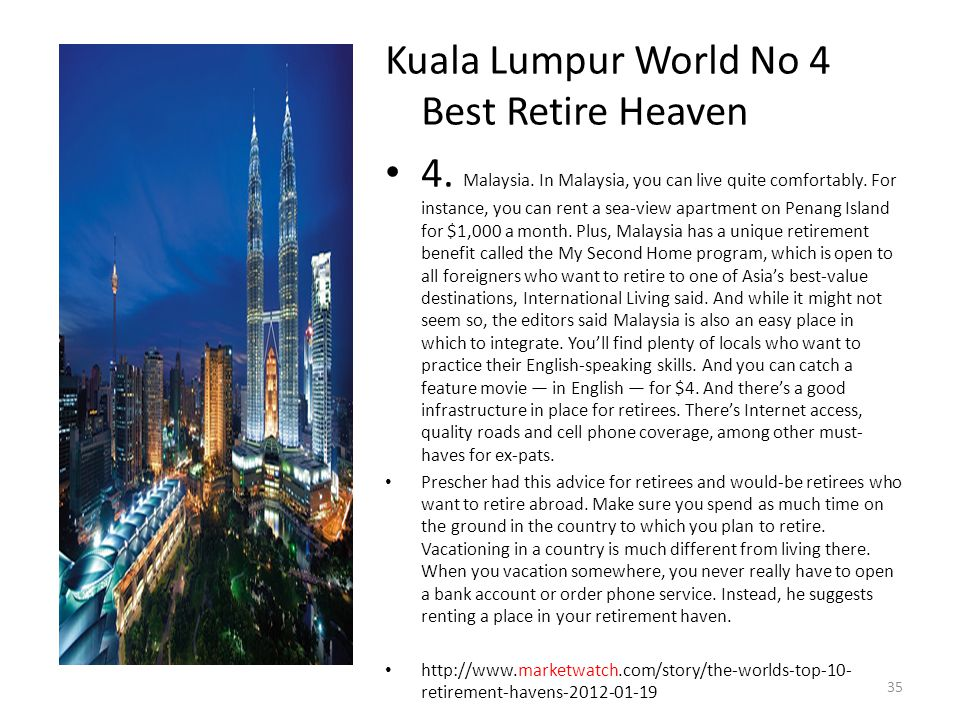 Kuala Lumpur World No 4 Best Retire Heaven 4. Malaysia. In Malaysia, you can live quite comfortably. For instance, you can rent a sea-view apartment o
