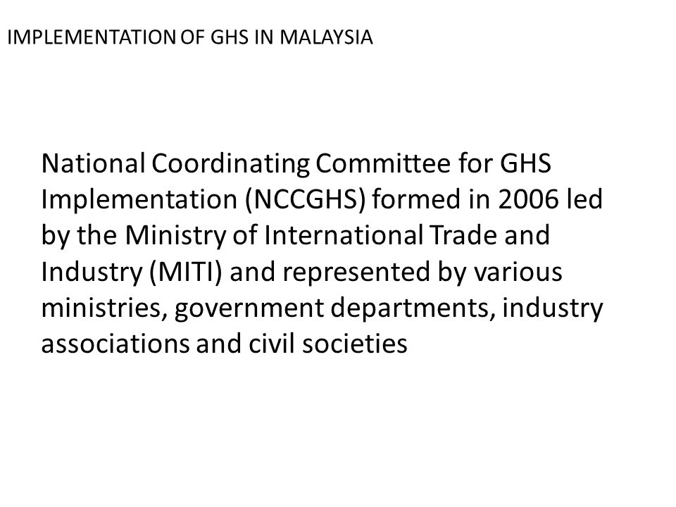IMPLEMENTATION OF GHS IN MALAYSIA National Coordinating Committee for GHS Implementation (NCCGHS) formed in 2006 led by the Ministry of International