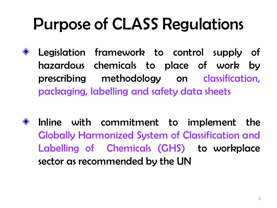 Purpose of CLASS Regulations Legislation framework to control supply of hazardous chemicals to place of work by prescribing methodology on classificat