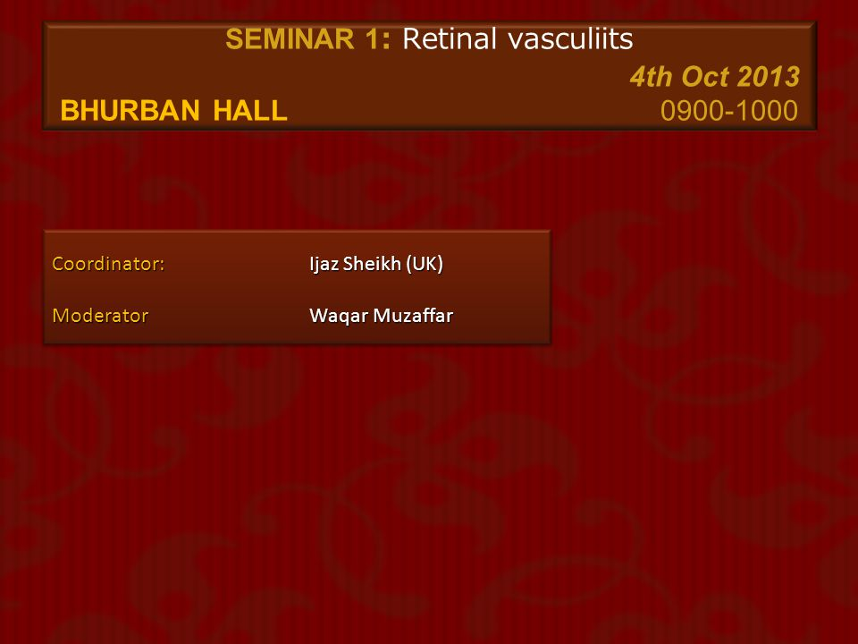 SEMINAR 7: Cataract 2 5th Oct 2013 BHURBAN HALL0900-1000 S NoTimeTopicSpeaker 10900-0907 Scleral Fixation of Hydrophobic Single Piece Acrylic foldable PC IOLsZia-ul-Mazhry 20908-0917 Endophthalmitis VitrectomyUsman Mehmood (UK) 30918-0927 Phacoemulsification – The ideal technique D.