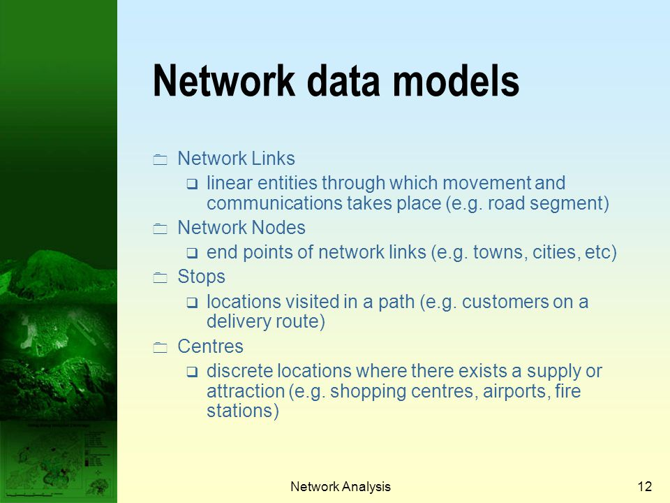 Network Analysis11 Link versus node based approaches Most networks are entered as line graphs in a vector GIS and attribute data is recorded with links rather than with nodes.