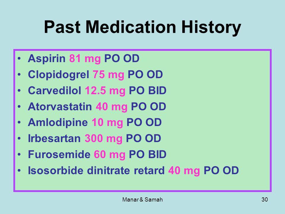 Manar & Samah30 Past Medication History Aspirin 81 mg PO OD Clopidogrel 75 mg PO OD Carvedilol 12.5 mg PO BID Atorvastatin 40 mg PO OD Amlodipine 10 m