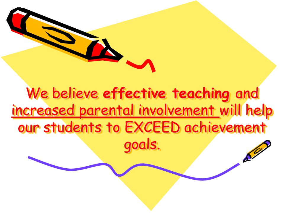 We believe effective teaching and increased parental involvement will help our students to EXCEED achievement goals.