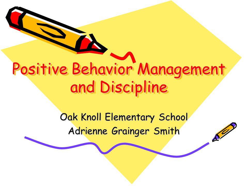 Positive Behavior Management and Discipline Oak Knoll Elementary School Adrienne Grainger Smith