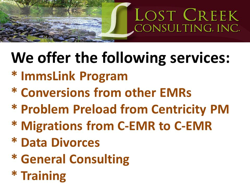 We offer the following services: * ImmsLink Program * Conversions from other EMRs * Problem Preload from Centricity PM * Migrations from C-EMR to C-EM