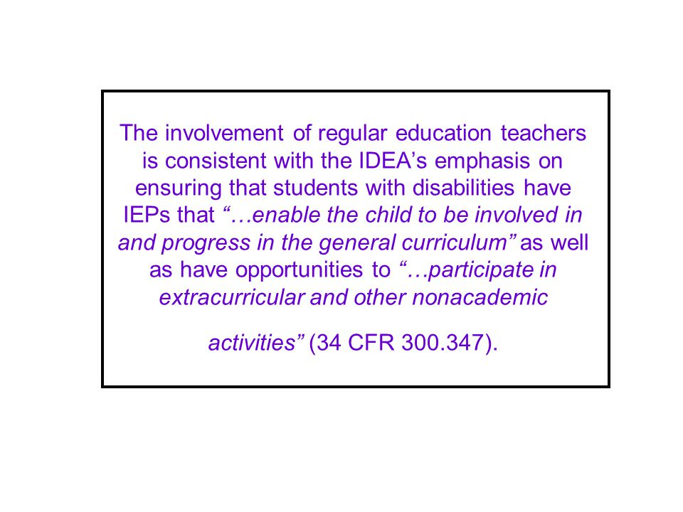 The involvement of regular education teachers is consistent with the IDEAs emphasis on ensuring that students with disabilities have IEPs that …enable the child to be involved in and progress in the general curriculum as well as have opportunities to …participate in extracurricular and other nonacademic activities (34 CFR 300.347).