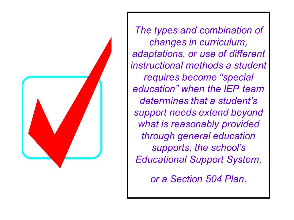 The types and combination of changes in curriculum, adaptations, or use of different instructional methods a student requires become special education when the IEP team determines that a students support needs extend beyond what is reasonably provided through general education supports, the schools Educational Support System, or a Section 504 Plan.