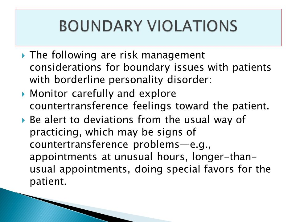 The following are risk management considerations for boundary issues with patients with borderline personality disorder: Monitor carefully and explore countertransference feelings toward the patient.