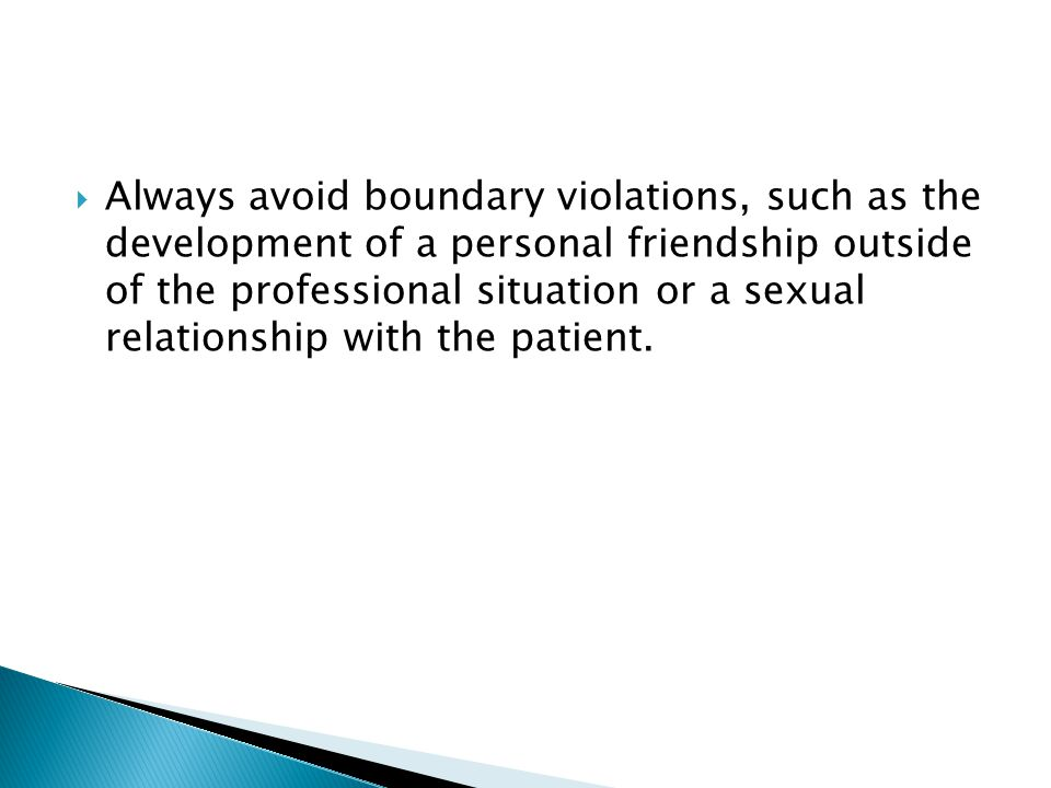 Always avoid boundary violations, such as the development of a personal friendship outside of the professional situation or a sexual relationship with the patient.