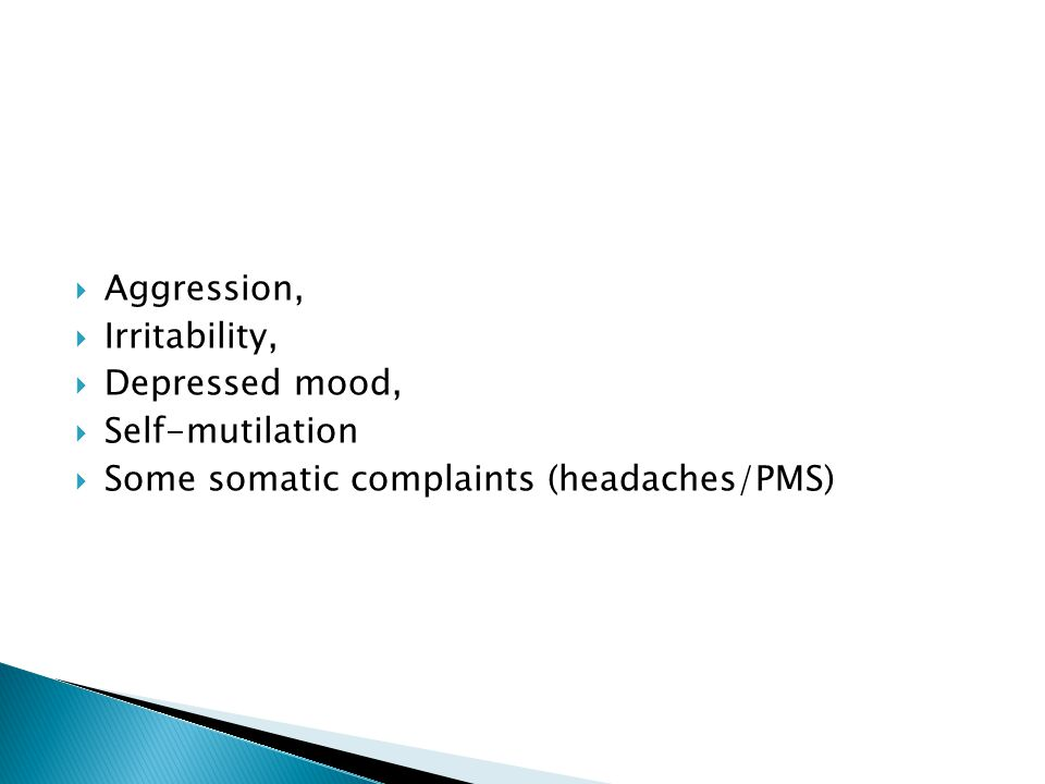 Aggression, Irritability, Depressed mood, Self-mutilation Some somatic complaints (headaches/PMS)